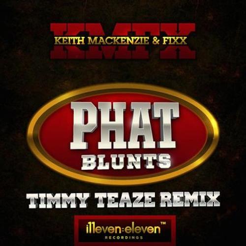Phat Blunts (Timmy Teaze Remix)- Keith Mackenzie & DJ Fixx