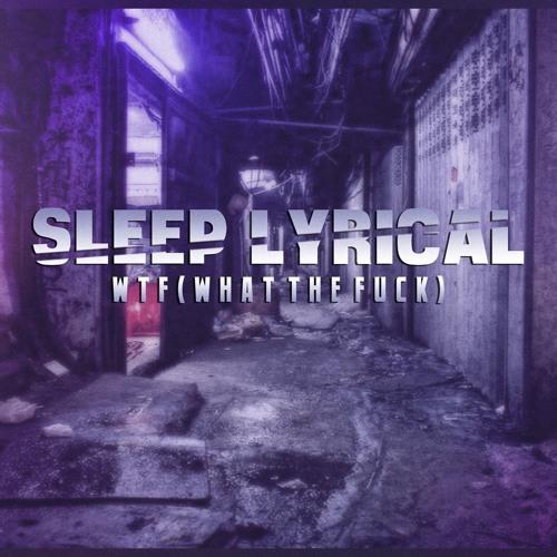 SleepLyrical - WhatTheFuck