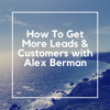 How To Get More Leads & Customers with Alex Berman