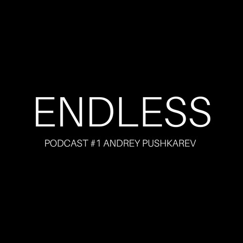 ENDLESS PODCAST #1 Andrey Pushkarev