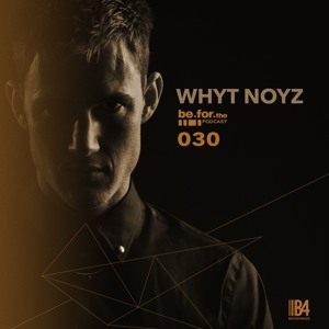 WHYT NOYZ. Be For The Podcast 030