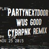 PARTYNEXTDOOR - Wus Good (CYBRPNK Remix) 『CLICK BUY TO DOWNLOAD』
