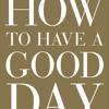 How to Have a Good Day by Caroline Webb, read by Caroline Webb
