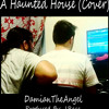 DamianTheAngel - A Haunted House (Cover)