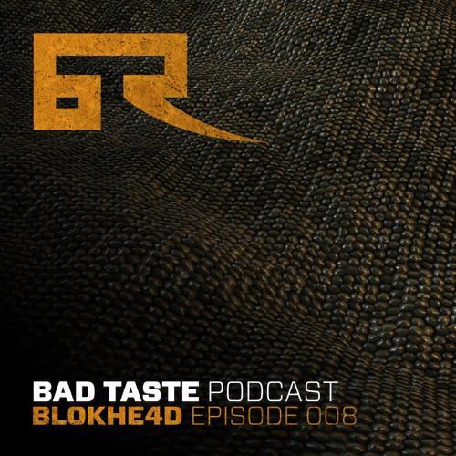 Bad Taste Podcast 008 - Blokhe4d