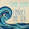 """Mark Bishop & Forget the Sea - """"You Love Me Anyway"""""""