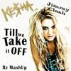 Ke$ha Ft. Jimmy Clash - Till We Take It Off (Rz MashUp)[Free Download - BUY]