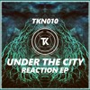 Under The City - 01 - Reaction [Reaction Ep] (TKN010 - OUT NOW)