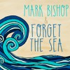 Mark Bishop and Forget the Sea -