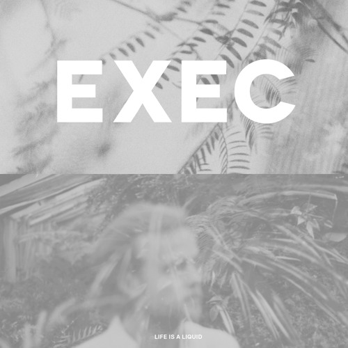 EXEC - Life Is A Liquid