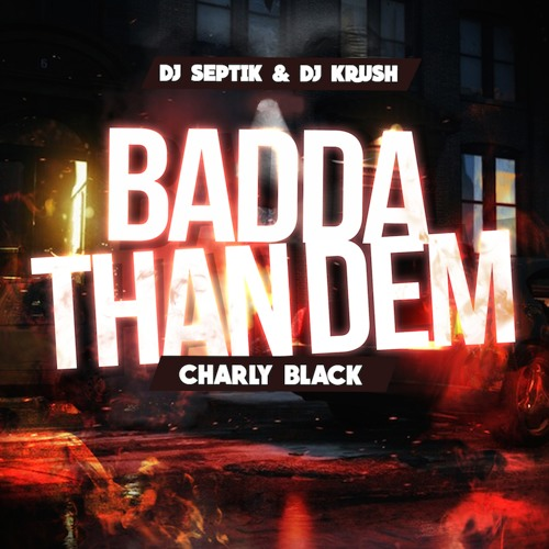 Dj Septik x Dj Krush - Badda Than Dem (feat. Charly Black)