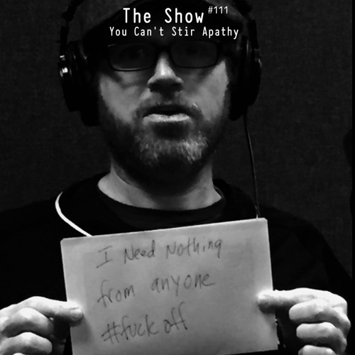 The Show #111 - You Can't Stir Apathy