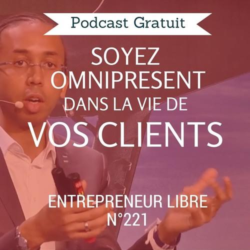 Soyez omniprésent dans la vie de vos clients - Entrepreneur Libre n°221