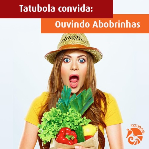#14 Tatubola convida: Ouvindo Abobrinhas
