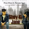 Shey Ki Jane - - Piran khan ft. Tanveer Evan || COVER ||