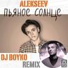 Alekseev - Пьяное Солнце (Dj Boyko Remix)