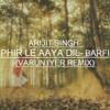 Arijit Singh- Phir Le Aaya Dil- Barfi (Varun Iyer Remix)[Buy= FREE DOWNLOAD]