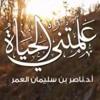 علمتني الحياة - ناصر بن سليمان العمر