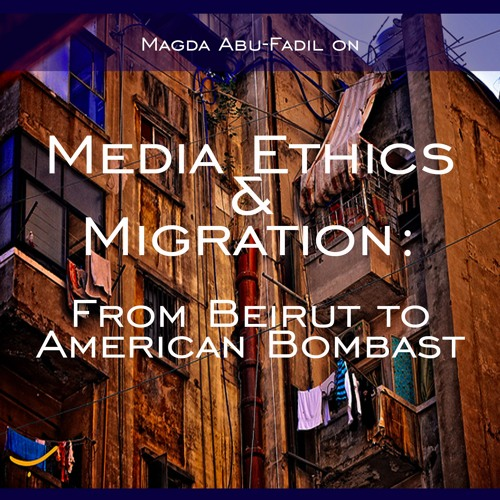 Media Ethics & Migration: From Beirut to American Bombast