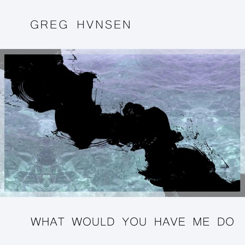 Greg Hvnsen - What Would You Have Me Do