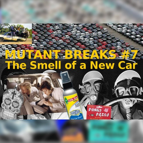 Mutant Breaks #7 - The Smell Of A New Car