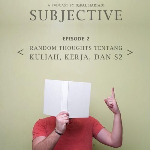 Subjective Ep. 2 - Random Thoughts Tentang Kuliah, Kerja, dan S2