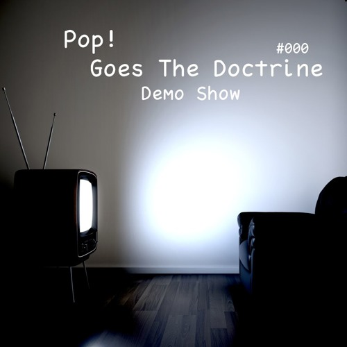 Pop! Goes The Doctrine #000 - Demo Show