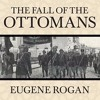 THE FALL OF THE OTTOMANS By Eugene Rogan, Read By Derek Perkins