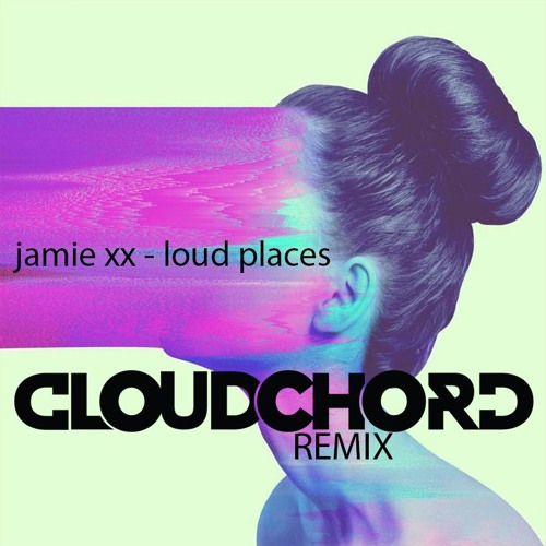 Jamie XX - Loud Places (CLOUDCHORD Remix)