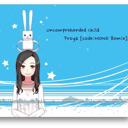 Uncomprehended Child - Froya [code:MONO Remix]