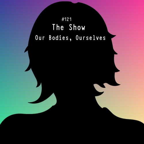The Show #121 - Our Bodies, Ourselves