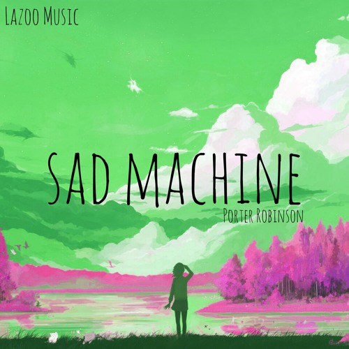 porter robinson sad machine