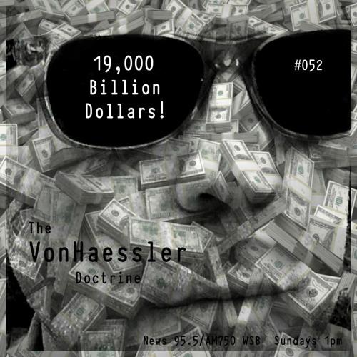 The VonHaessler Doctrine #052 - 19,000 Billion Dollars!