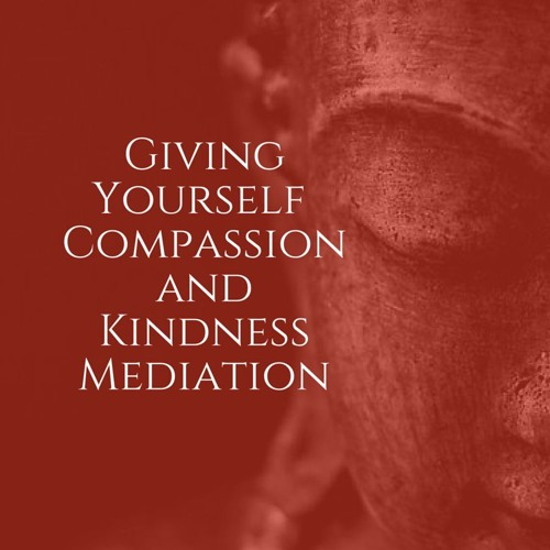 Giving Yourself Compassion and Kindness