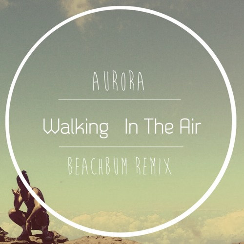 Aurora - Walking In The Air (Beachbum Remix)