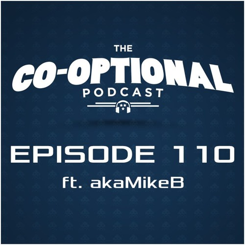 The Co-Optional Podcast Ep. 110 ft. akaMikeB [strong language] - February 11, 2016