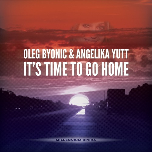 Oleg Byonic & Angelika Yutt - It's Time To Go Home (Original Mix)