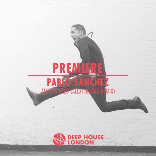 Premiere pablo sanchez all you need alexi delano remix for Deep house london