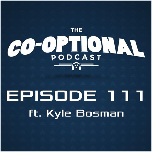 The Co-Optional Podcast Ep. 111 ft. Kyle Bosman [strong language] - February 18, 2016