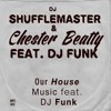 DJ Shufflemaster & Chester Beatty feat. DJ Funk - Our House Music