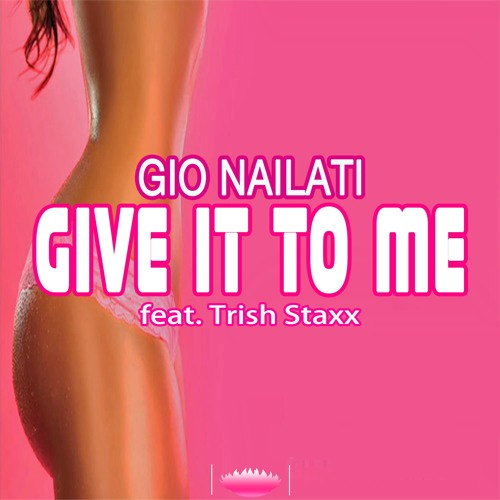 Gio Nailati feat. TriSh Staxx - Give it to me (Radio Edit) NOW AVAILABLE ON BEATPORT