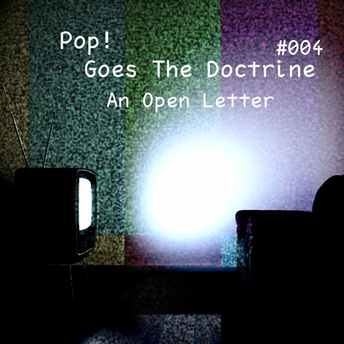 Pop! Goes The Doctrine #004 - An Open Letter