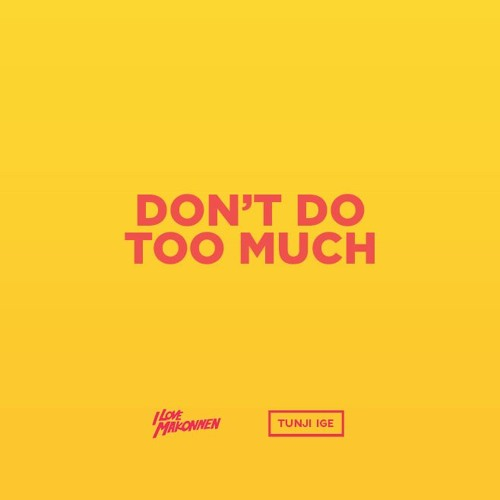 Tunji Ige and ILoveMakonnen – Don't Do Too Much