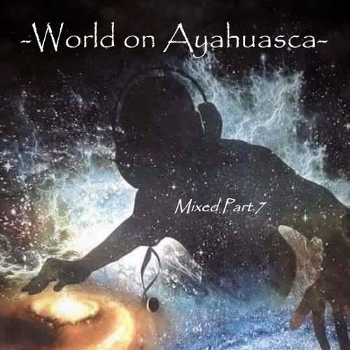 -World on Ayahuasca- Mixed Part 7