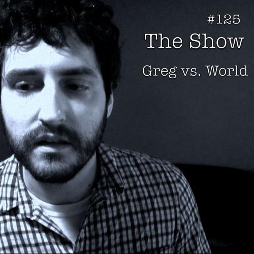 The Show #125 - Greg vs. World