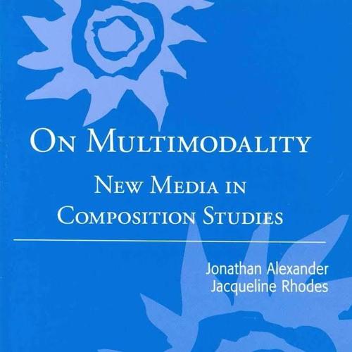 Jonathan Alexander & Jacqueline Rhodes, ON MULTIMODALITY: NEW MEDIA IN COMPOSITION STUDIES