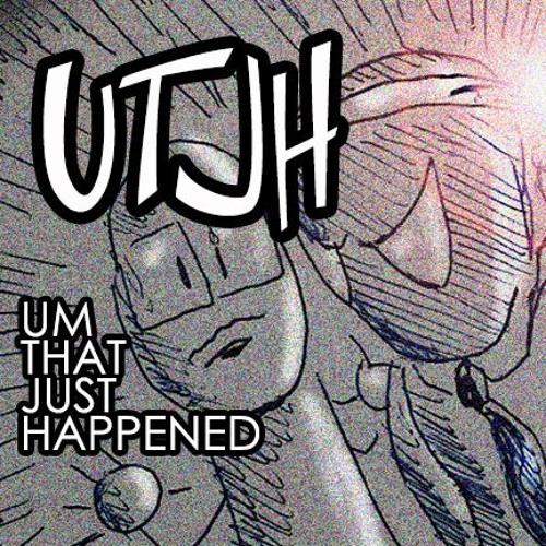 UTJH : UM THAT JUST HAPPENED