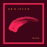 TOTEM - Addicted