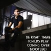Be Right There (Childs Play Coming Over Bootleg)