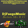 DJ FUEGO MUSIC BACHATA MIX # 13